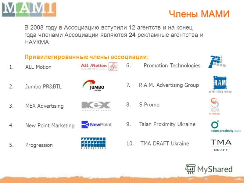 1.ALL Motion 2.Jumbo PR&BTL 3.MEX Advertising 4.New Point Marketing 5.Progression Члены МАМИ 6. Promotion Technologies 7. R.A.M. Advertising Group 8. S Promo 9. Talan Proximity Ukraine 10. TMA DRAFT Ukraine В 2008 году в Ассоциацию вступили 12 агентс