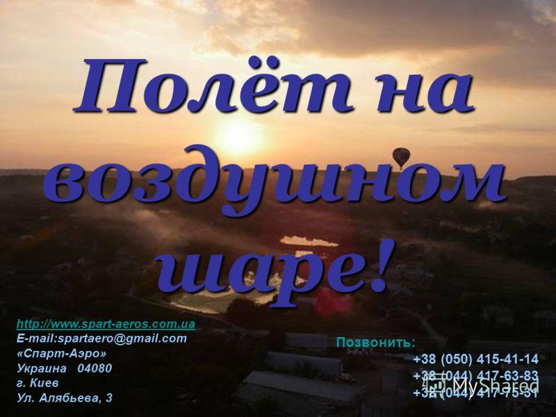Полёт на воздушном шаре! http://www.spart-aeros.com.ua http://www.spart-aeros.com.ua E-mail:spartaero@gmail.com «Спарт-Аэро» Украина 04080 г. Киев Ул. Алябьева, 3 Позвонить: +38 (050) 415-41-14 +38 (044) 417-63-83 +38 (044) 417-75-31