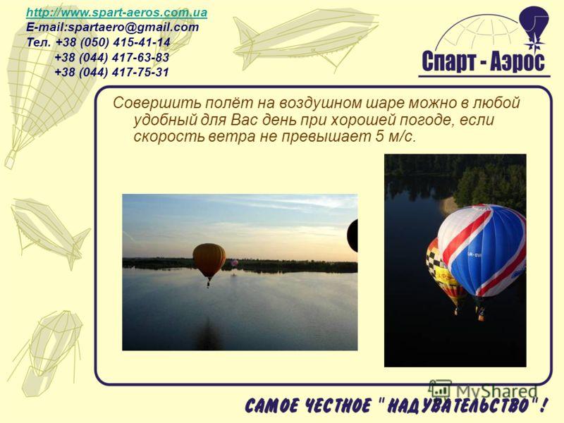 Совершить полёт на воздушном шаре можно в любой удобный для Вас день при хорошей погоде, если скорость ветра не превышает 5 м/с. http://www.spart-aeros.com.ua http://www.spart-aeros.com.ua E-mail:spartaero@gmail.com Тел. +38 (050) 415-41-14 +38 (044)