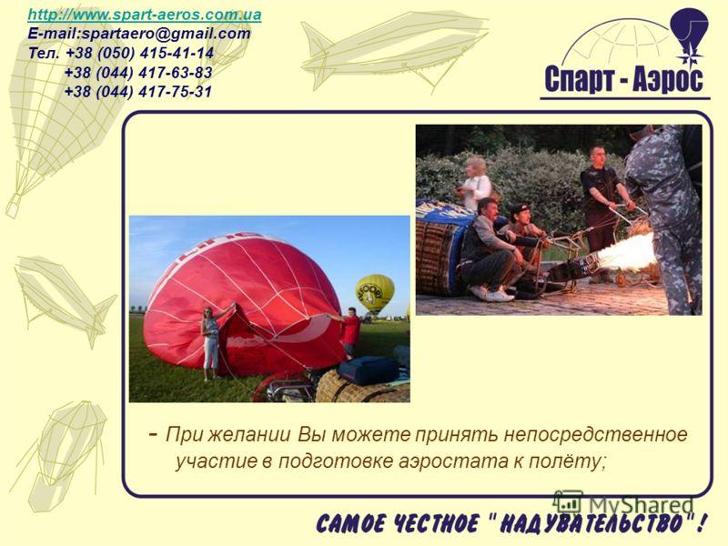 - При желании Вы можете принять непосредственное участие в подготовке аэростата к полёту; http://www.spart-aeros.com.ua http://www.spart-aeros.com.ua E-mail:spartaero@gmail.com Тел. +38 (050) 415-41-14 +38 (044) 417-63-83 +38 (044) 417-75-31