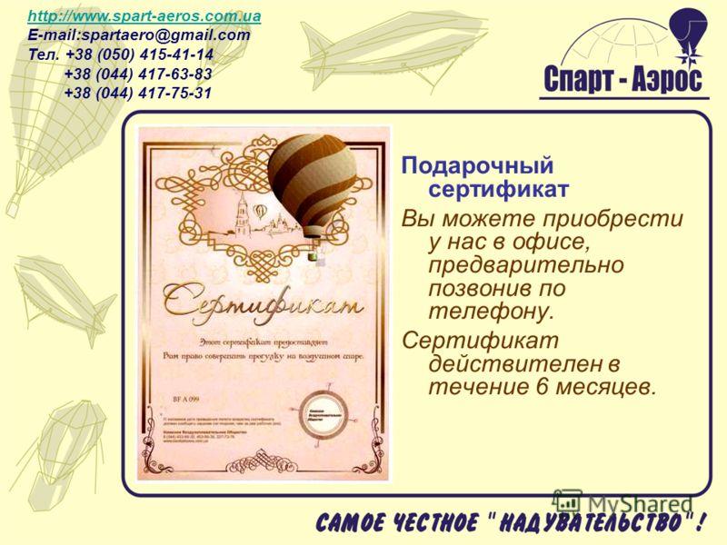 Подарочный сертификат Вы можете приобрести у нас в офисе, предварительно позвонив по телефону. Сертификат действителен в течение 6 месяцев. http://www.spart-aeros.com.ua http://www.spart-aeros.com.ua E-mail:spartaero@gmail.com Тел. +38 (050) 415-41-1