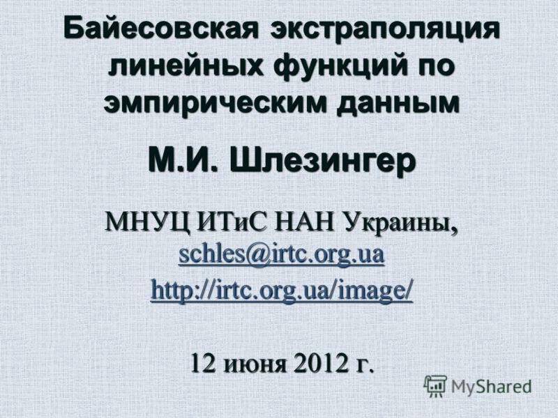 Байесовская экстраполяция линейных функций по эмпирическим данным М.И. Шлезингер МНУЦ ИТиС НАН Украины, schles@irtc.org.ua http://irtc.org.ua/image/ 12 июня 2012 г.