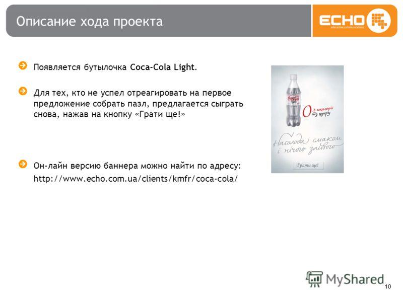 10 Описание хода проекта Появляется бутылочка Coca-Cola Light. Для тех, кто не успел отреагировать на первое предложение собрать пазл, предлагается сыграть снова, нажав на кнопку «Грати ще!» Он-лайн версию баннера можно найти по адресу: http://www.ec