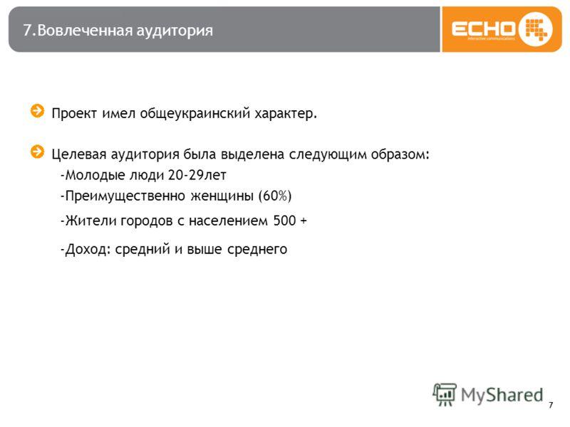 7 7.Вовлеченная аудитория Проект имел общеукраинский характер. Целевая аудитория была выделена следующим образом: -Молодые люди 20-29лет -Преимущественно женщины (60%) -Жители городов с населением 500 + -Доход: средний и выше среднего