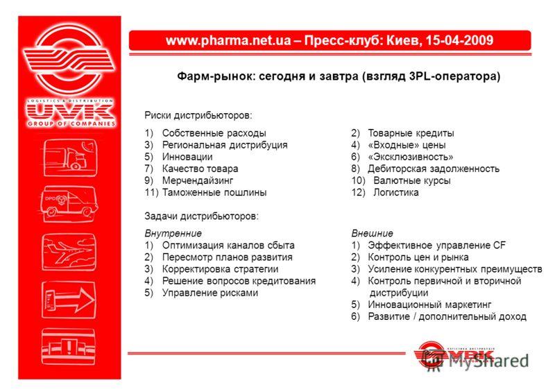 www.pharma.net.ua – Пресс-клуб: Киев, 15-04-2009 Фарм-рынок: сегодня и завтра (взгляд 3PL-оператора) Риски дистрибьюторов: 1)Собственные расходы2) Товарные кредиты 3)Региональная дистрибуция4) «Входные» цены 5)Инновации6) «Эксклюзивность» 7)Качество