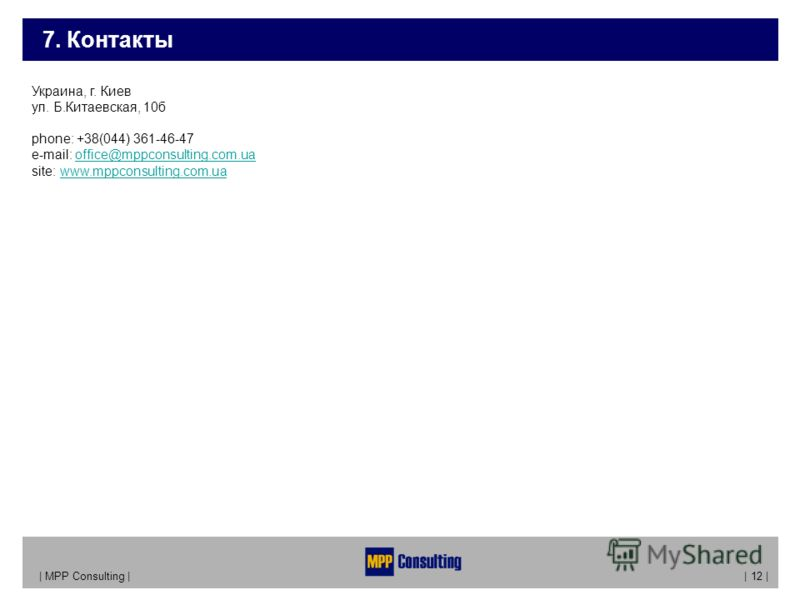 7. Контакты | MPP Consulting | | 12 | Украина, г. Киев ул. Б.Китаевская, 10б phone: +38(044) 361-46-47 e-mail: office@mppconsulting.com.ua site: www.mppconsulting.com.uaoffice@mppconsulting.com.uawww.mppconsulting.com.ua
