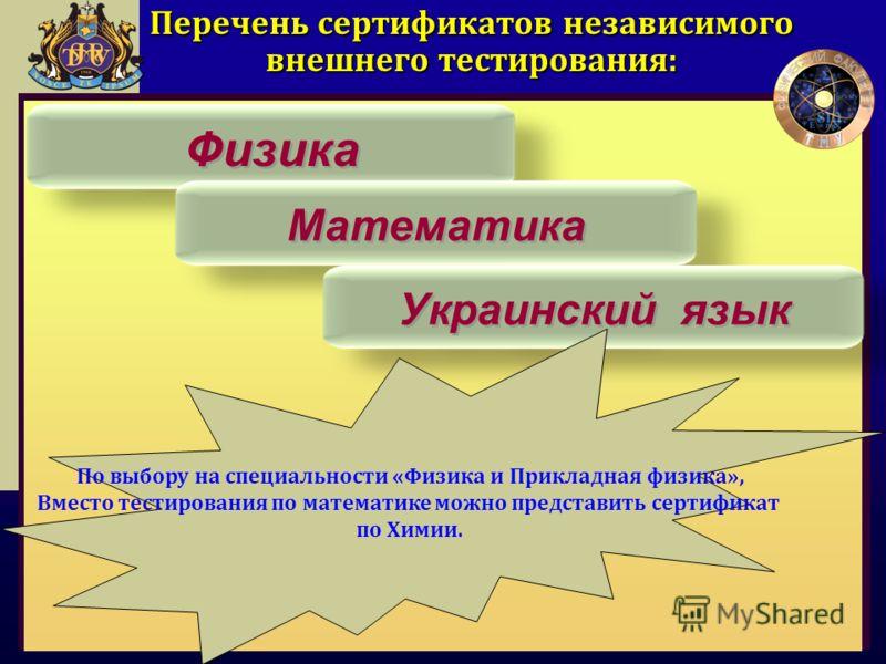 Перечень сертификатов независимого внешнего тестирования: Физика Математика Украинский язык По выбору на специальности «Физика и Прикладная физика», Вместо тестирования по математике можно представить сертификат по Химии.
