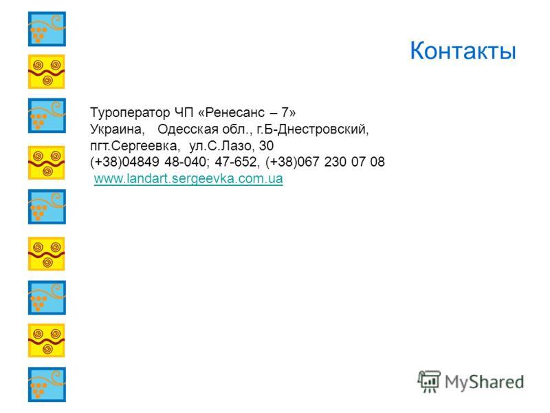 Контакты Туроператор ЧП «Ренесанс – 7» Украина, Одесская обл., г.Б-Днестровский, пгт.Сергеевка, ул.С.Лазо, 30 (+38)04849 48-040; 47-652, (+38)067 230 07 08 www.landart.sergeevka.com.uawww.landart.sergeevka.com.ua