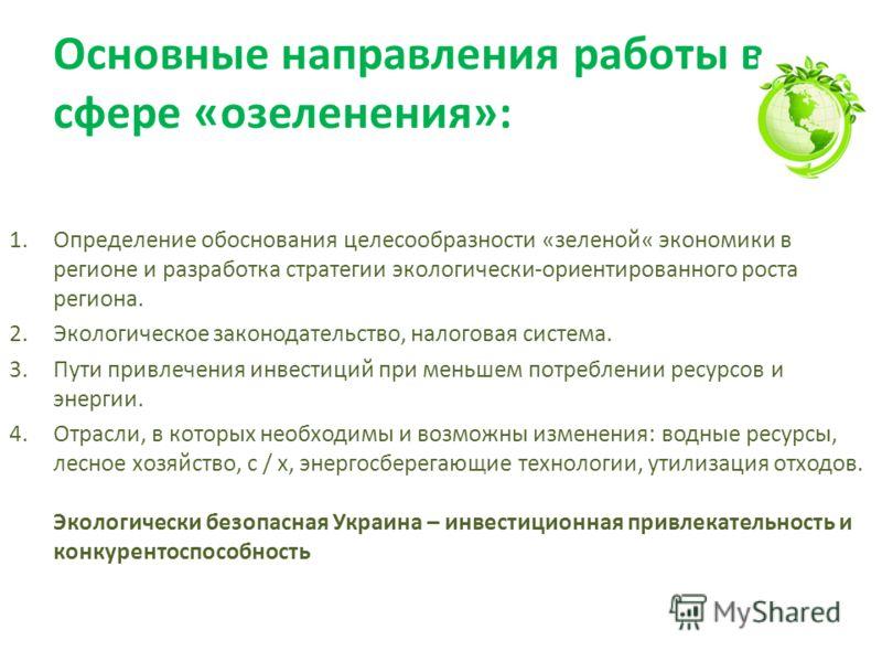 Основные направления работы в сфере «озеленения»: 1.Определение обоснования целесообразности «зеленой« экономики в регионе и разработка стратегии экологически-ориентированного роста региона. 2.Экологическое законодательство, налоговая система. 3.Пути