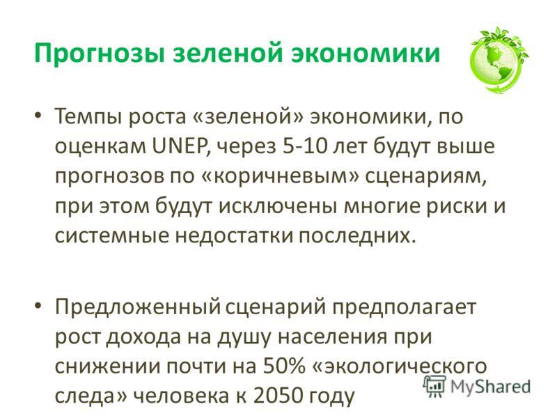 Прогнозы зеленой экономики Темпы роста «зеленой» экономики, по оценкам UNEP, через 5-10 лет будут выше прогнозов по «коричневым» сценариям, при этом будут исключены многие риски и системные недостатки последних. Предложенный сценарий предполагает рос