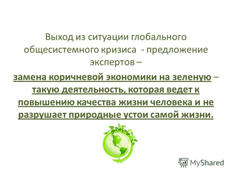 Выход из ситуации глобального общесистемного кризиса - предложение экспертов – замена коричневой экономики на зеленую – такую деятельность, которая ведет к повышению качества жизни человека и не разрушает природные устои самой жизни.