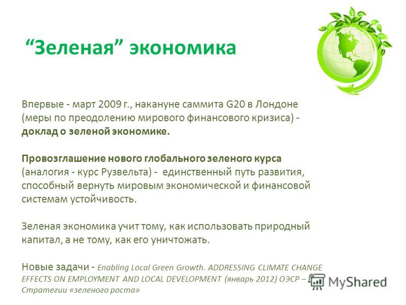 Зеленая экономика Впервые - март 2009 г., накануне саммита G20 в Лондоне (меры по преодолению мирового финансового кризиса) - доклад о зеленой экономике. Провозглашение нового глобального зеленого курса (аналогия - курс Рузвельта) - единственный путь
