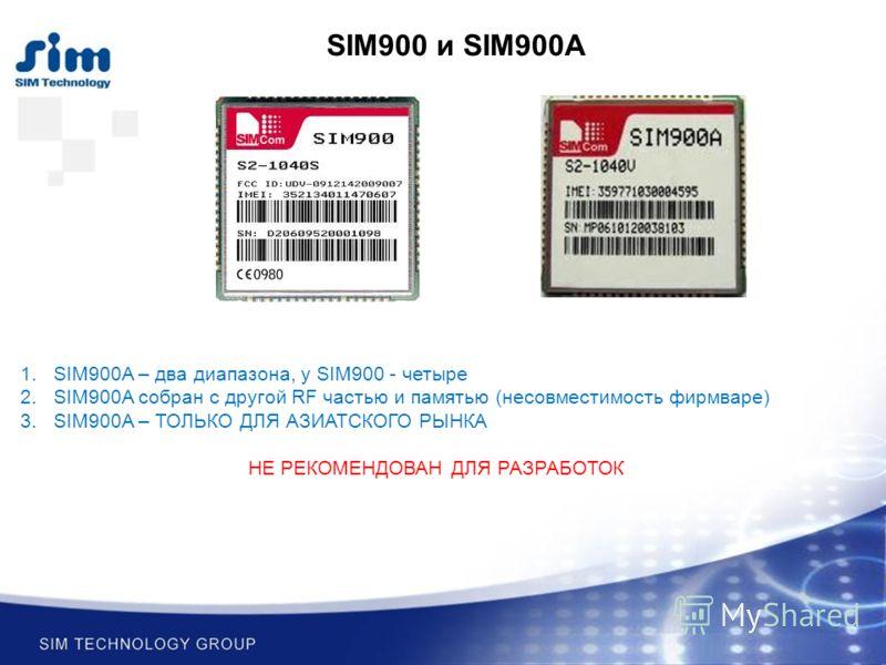 SIM900 и SIM900A 1.SIM900A – два диапазона, у SIM900 - четыре 2.SIM900A собран с другой RF частью и памятью (несовместимость фирмваре) 3.SIM900A – ТОЛЬКО ДЛЯ АЗИАТСКОГО РЫНКА НЕ РЕКОМЕНДОВАН ДЛЯ РАЗРАБОТОК