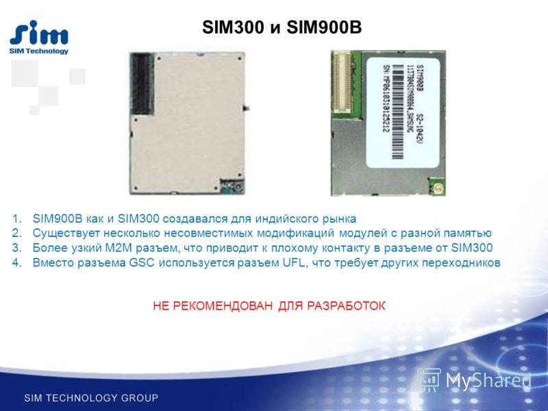 1.SIM900B как и SIM300 создавался для индийского рынка 2.Существует несколько несовместимых модификаций модулей с разной памятью 3.Более узкий M2M разъем, что приводит к плохому контакту в разъеме от SIM300 4.Вместо разъема GSC используется разъем UF