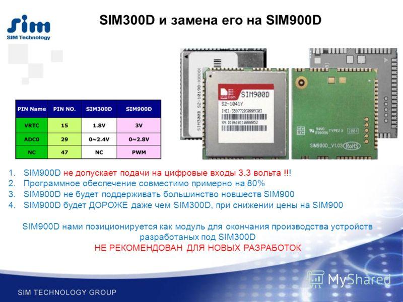 SIM300D и замена его на SIM900D 1.SIM900D не допускает подачи на цифровые входы 3.3 вольта !!! 2.Программное обеспечение совместимо примерно на 80% 3.SIM900D не будет поддерживать большинство новшеств SIM900 4.SIM900D будет ДОРОЖЕ даже чем SIM300D, п