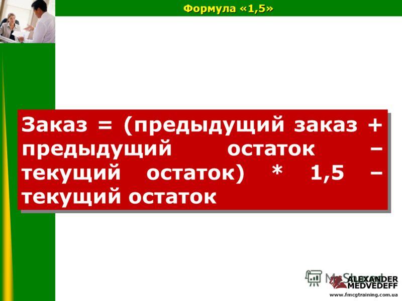 www.fmcgtraining.com.ua Формула «1,5» Заказ = (предыдущий заказ + предыдущий остаток – текущий остаток) * 1,5 – текущий остаток