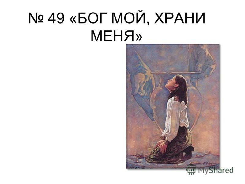 49 «БОГ МОЙ, ХРАНИ МЕНЯ»