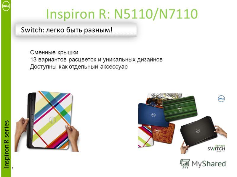 Inspiron R: N5110/N7110 1 Switch: легко быть разным! Inspiron R series Сменные крышки 13 вариантов расцветок и уникальных дизайнов Доступны как отдельный аксессуар