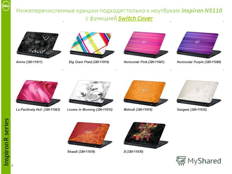 Нижеперечисленные крышки подходят только к ноутбукам Inspiron N5110 с функцией Switch Cover 2 Inspiron R series Amira (320-11917)Big Giant Plaid (320-11918)Horizontal Pink (320-11921)Horizontal Purple (320-11920) La Pazitively Hot! (320-11923)Lovers