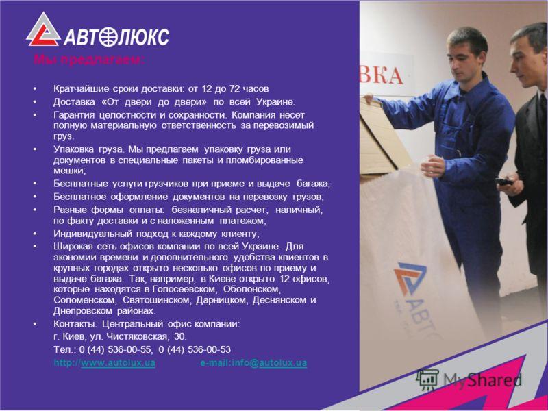 Мы предлагаем: Кратчайшие сроки доставки: от 12 до 72 часов Доставка «От двери до двери» по всей Украине. Гарантия целостности и сохранности. Компания несет полную материальную ответственность за перевозимый груз. Упаковка груза. Мы предлагаем упаков