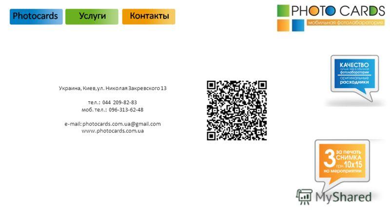 Украина, Киев,ул. Николая Закревского 13 тел.: 044 209-82-83 моб. тел.: 096-313-62-48 e-mail: photocards.com.ua@gmail.com www.photocards.com.ua