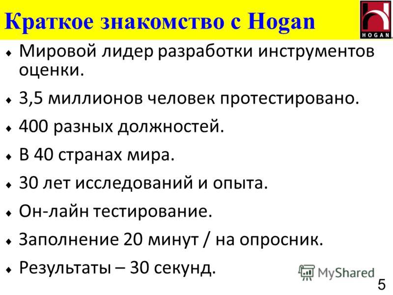 Краткое знакомство с Hogan Мировой лидер разработки инструментов оценки. 3,5 миллионов человек протестировано. 400 разных должностей. В 40 странах мира. 30 лет исследований и опыта. Он-лайн тестирование. Заполнение 20 минут / на опросник. Результаты