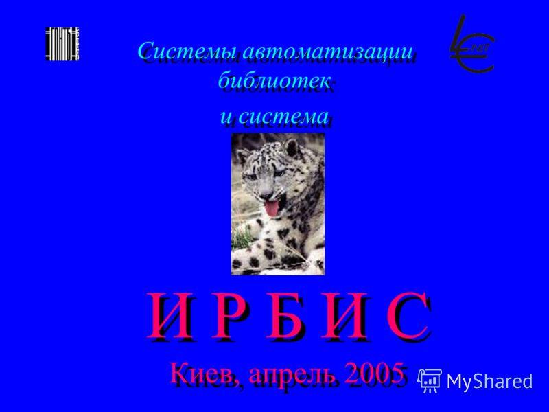 И Р Б И С Киев, апрель 2005 Системы автоматизации библиотек и система Системы автоматизации библиотек и система
