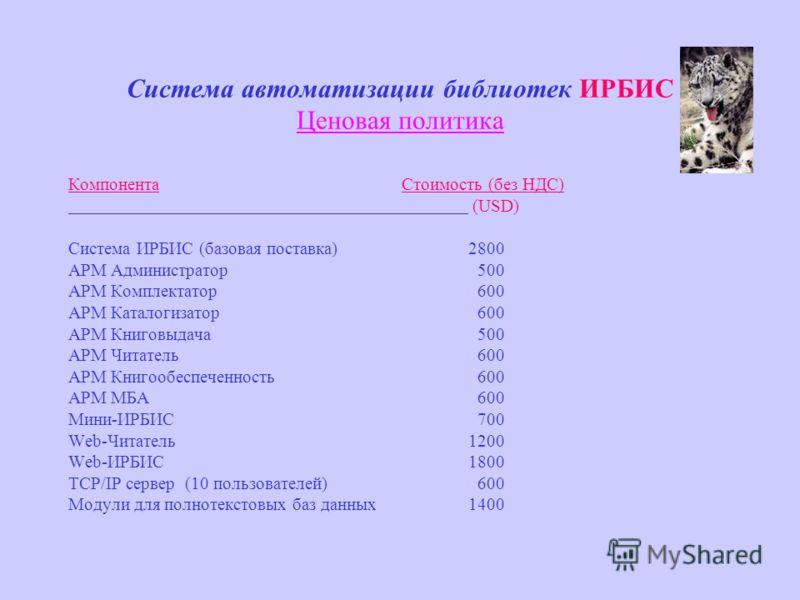 Система автоматизации библиотек ИРБИС Ценовая политика Компонента Стоимость (без НДС) (USD) Система ИРБИС (базовая поставка)2800 АРМ Администратор 500 АРМ Комплектатор 600 АРМ Каталогизатор 600 АРМ Книговыдача 500 АРМ Читатель 600 АРМ Книгообеспеченн
