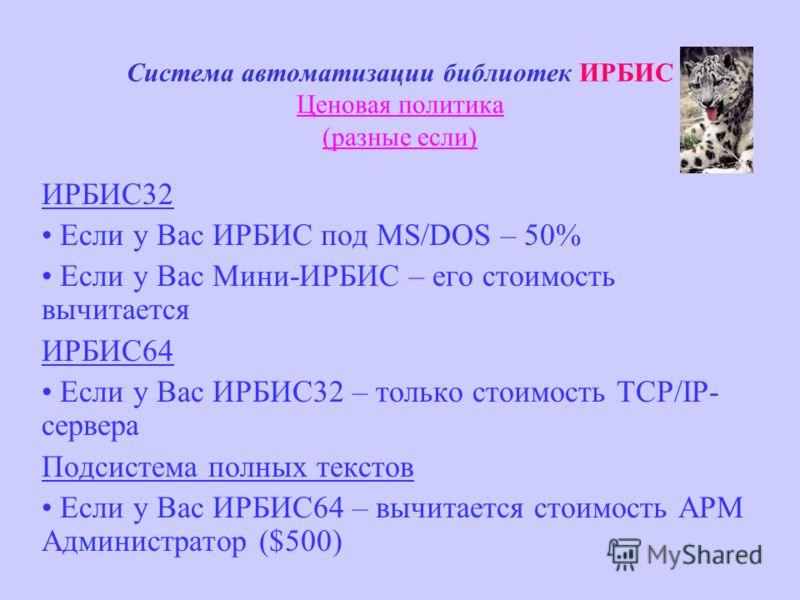 Система автоматизации библиотек ИРБИС Ценовая политика (разные если) ИРБИС32 Если у Вас ИРБИС под MS/DOS – 50% Если у Вас Мини-ИРБИС – его стоимость вычитается ИРБИС64 Если у Вас ИРБИС32 – только стоимость TCP/IP- сервера Подсистема полных текстов Ес