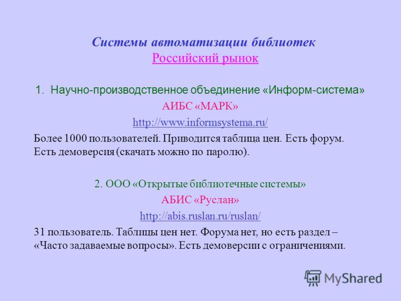 Системы автоматизации библиотек Российский рынок 1. Научно-производственное объединение «Информ-система» AИБС «МАРК» http://www.informsystema.ru/ Более 1000 пользователей. Приводится таблица цен. Есть форум. Есть демоверсия (скачать можно по паролю).