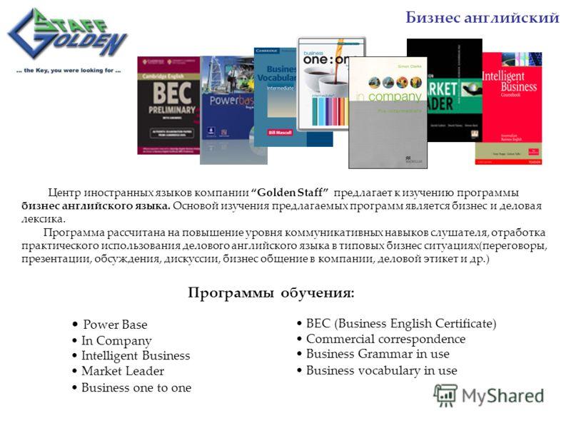 Центр иностранных языков компании Golden Staff предлагает к изучению программы бизнес английского языка. Основой изучения предлагаемых программ является бизнес и деловая лексика. Программа рассчитана на повышение уровня коммуникативных навыков слушат