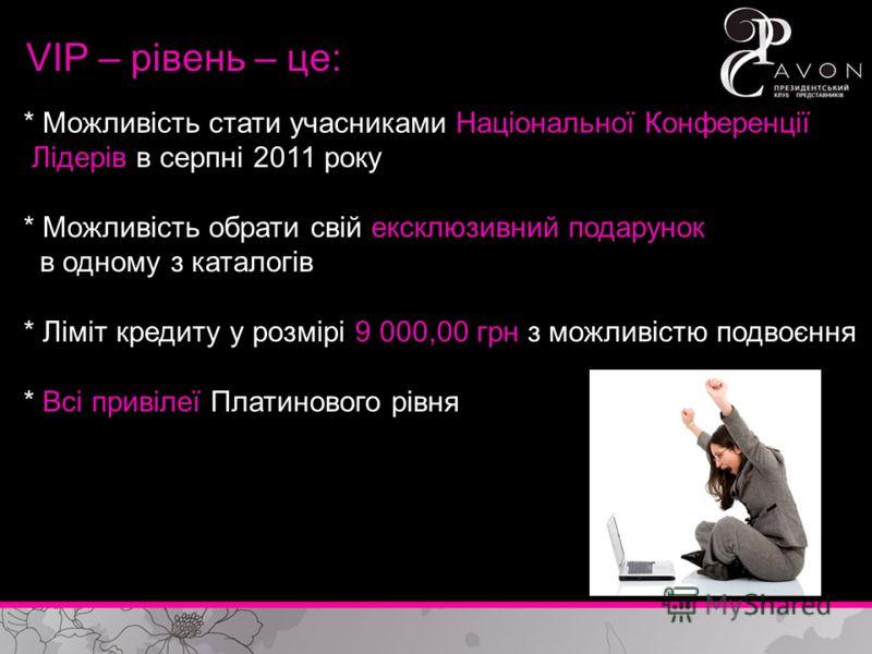 VIP – рівень – це: * Можливість стати учасниками Національної Конференції Лідерів в серпні 2011 року * Можливість обрати свій ексклюзивний подарунок в одному з каталогів * Ліміт кредиту у розмірі 9 000,00 грн з можливістю подвоєння * Всі привілеї Пла