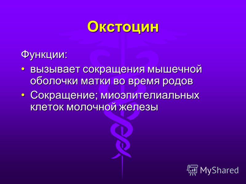 Окстоцин Функции: вызывает сокращения мышечной оболочки матки во время родоввызывает сокращения мышечной оболочки матки во время родов Сокращение; миоэпителиальных клеток молочной железыСокращение; миоэпителиальных клеток молочной железы