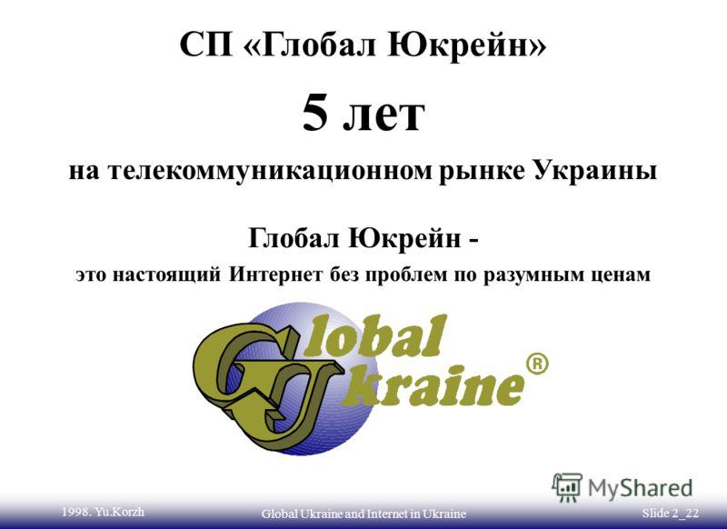 ©1998. Yu.KorzhGlobal Ukraine and Internet in Ukraine Slide2_21 Электронная коммерция в Украине Создание телекоммуникационной инфраструктуры для банков и пользователей Сеть Глобал Юкрейн уже работает и мы к вашим услугам Электронные платежи через Инт