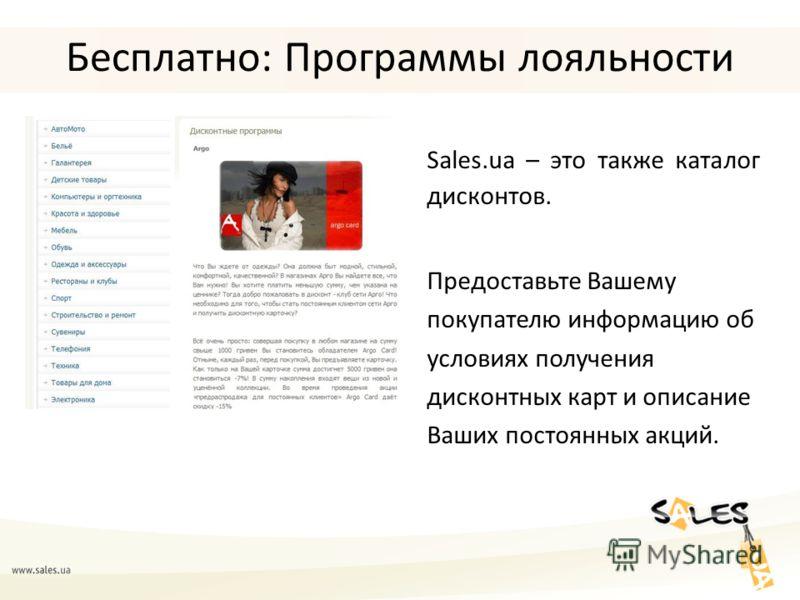 Бесплатно: Программы лояльности Sales.ua – это также каталог дисконтов. Предоставьте Вашему покупателю информацию об условиях получения дисконтных карт и описание Ваших постоянных акций.
