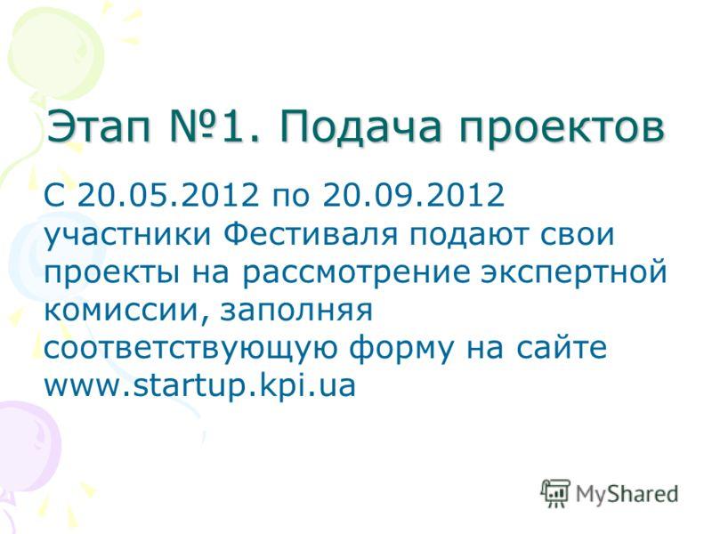 Этап 1. Подача проектов С 20.05.2012 по 20.09.2012 участники Фестиваля подают свои проекты на рассмотрение экспертной комиссии, заполняя соответствующую форму на сайте www.startup.kpi.ua