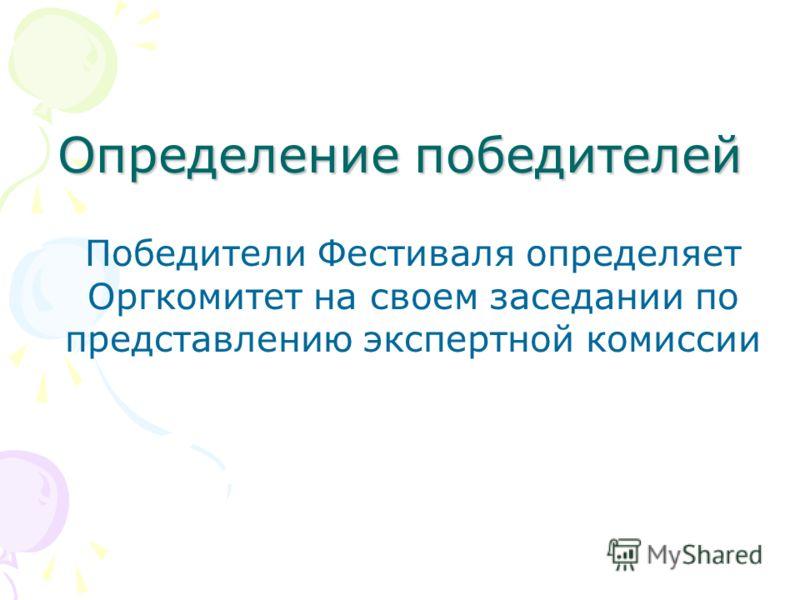 Определение победителей Победители Фестиваля определяет Оргкомитет на своем заседании по представлению экспертной комиссии