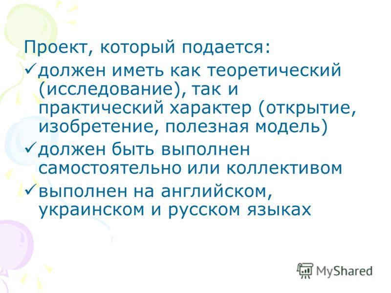 Проект, который подается: должен иметь как теоретический (исследование), так и практический характер (открытие, изобретение, полезная модель) должен быть выполнен самостоятельно или коллективом выполнен на английском, украинском и русском языках