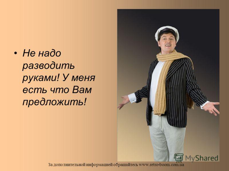 Мы готовы оптимизировать задачи и найти адекватное бюджету решение, чтобы Вам не «остаться без копейки»… За дополнительной информацией обращайтесь www.retro-boom.com.ua