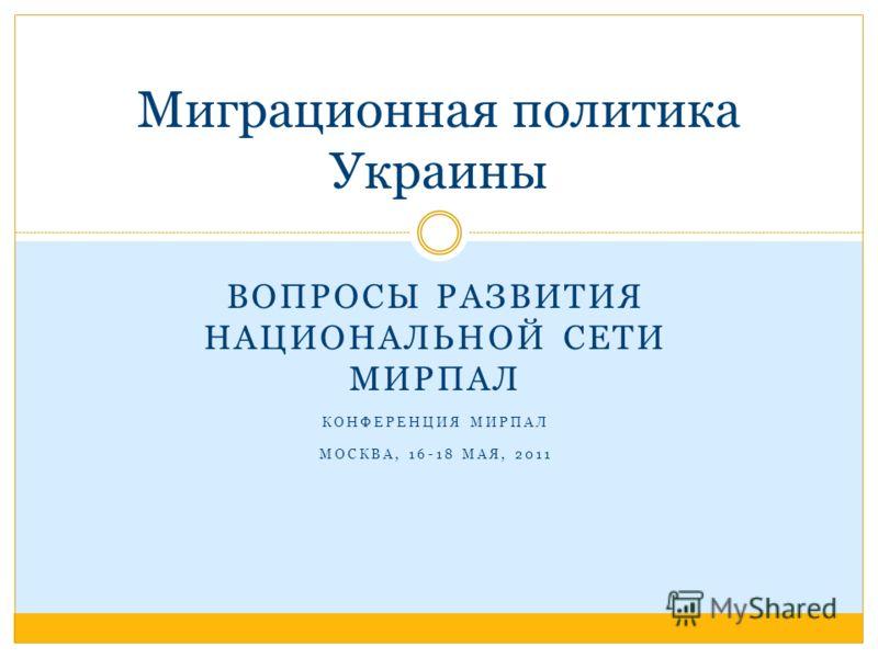 ВОПРОСЫ РАЗВИТИЯ НАЦИОНАЛЬНОЙ СЕТИ МИРПАЛ КОНФЕРЕНЦИЯ МИРПАЛ МОСКВА, 16-18 МАЯ, 2011 Миграционная политика Украины