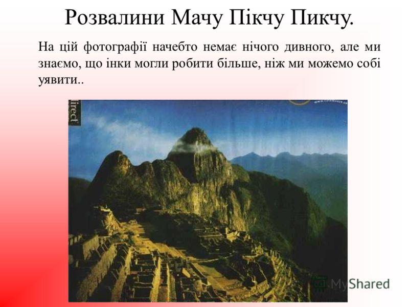 Розвалини Мачу Пікчу Пикчу. На цій фотографії начебто немає нічого дивного, але ми знаємо, що інки могли робити більше, ніж ми можемо собі уявити..