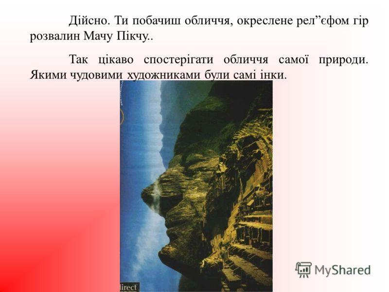 Дійсно. Ти побачиш обличчя, окреслене релєфом гір розвалин Мачу Пікчу.. Так цікаво спостерігати обличчя самої природи. Якими чудовими художниками були самі інки.