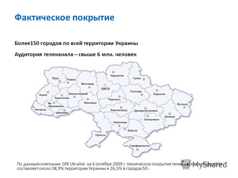Фактическое покрытие Более150 городов по всей территории Украины Аудитория телеканала – свыше 6 млн. человек По данным компании GfK Ukraine на 6 октября 2009 г. техническое покрытие телеканала в городах 50+ составляет около 38,9% территории Украины и