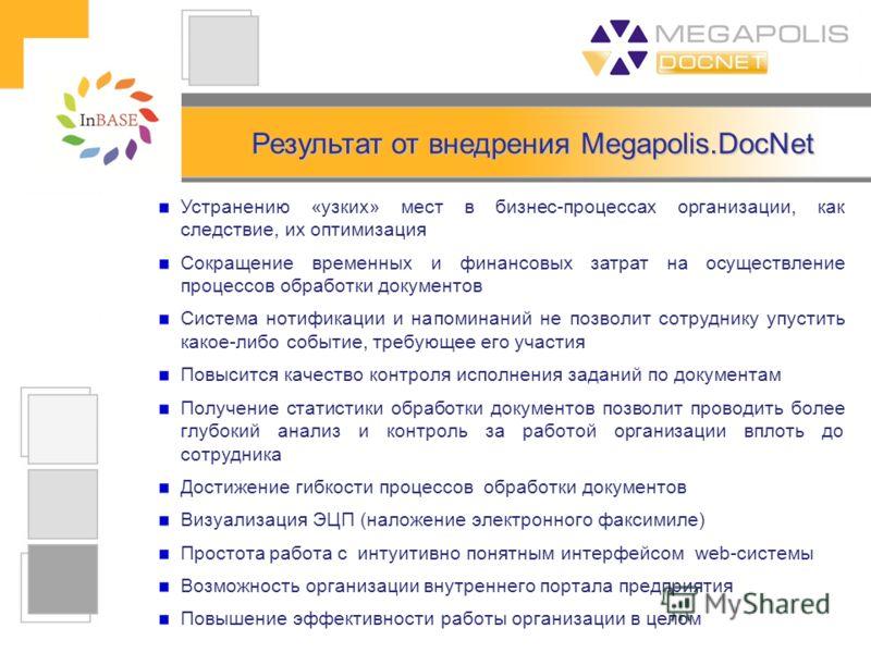 Результат от внедрения Megapolis.DocNet Устранению «узких» мест в бизнес-процессах организации, как следствие, их оптимизация Сокращение временных и финансовых затрат на осуществление процессов обработки документов Система нотификации и напоминаний н