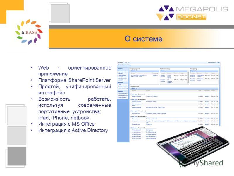 Web - ориентированное приложение Платформа SharePoint Server Простой, унифицированный интерфейс Возможность работать, используя современные портативные устройства: iPad, iPhone, netbook Интеграция с MS Office Интеграция с Active Director y О системе