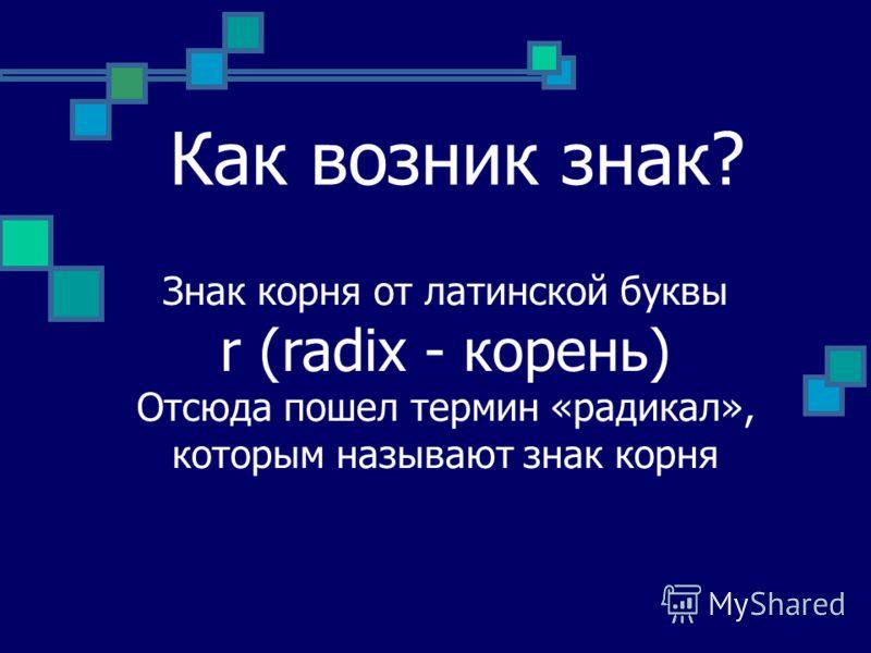 Как возник знак? Знак корня от латинской буквы r (radix - корень) Отсюда пошел термин «радикал», которым называют знак корня