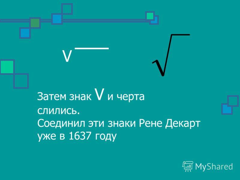 V Затем знак V и черта слились. Соединил эти знаки Рене Декарт уже в 1637 году