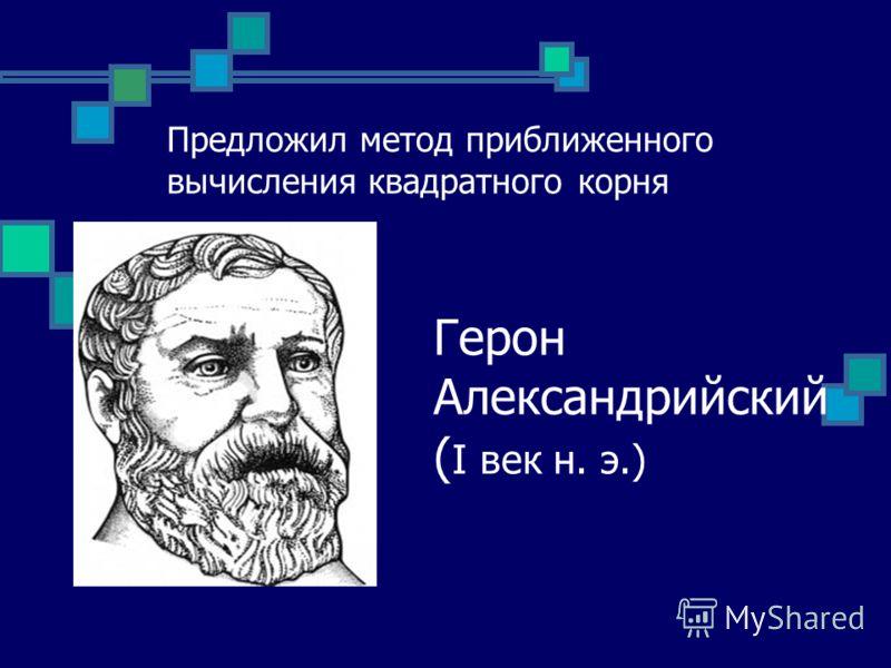 Герон Александрийский ( І век н. э.) Предложил метод приближенного вычисления квадратного корня