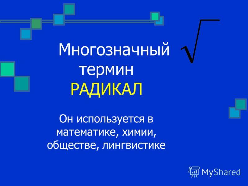 Многозначный термин РАДИКАЛ Он используется в математике, химии, обществе, лингвистике