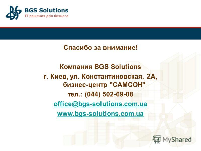 Спасибо за внимание! Компания BGS Solutions г. Киев, ул. Константиновская, 2А, бизнес-центр САМСОН тел.: (044) 502-69-08 office@bgs-solutions.com.ua www.bgs-solutions.com.ua